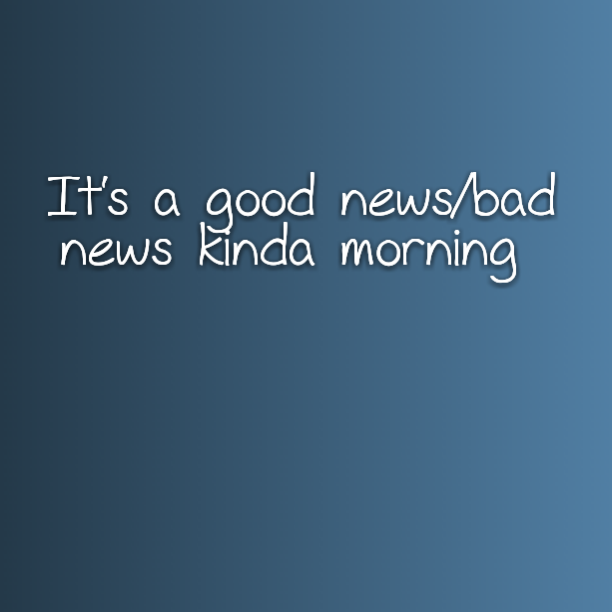 It's a good news/bad news kinda morning