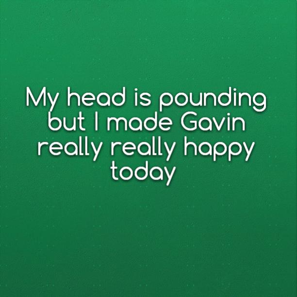My head is pounding but I made Gavin really really happy today