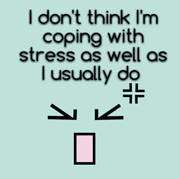 I don't think I'm coping with stress as well as I usually do