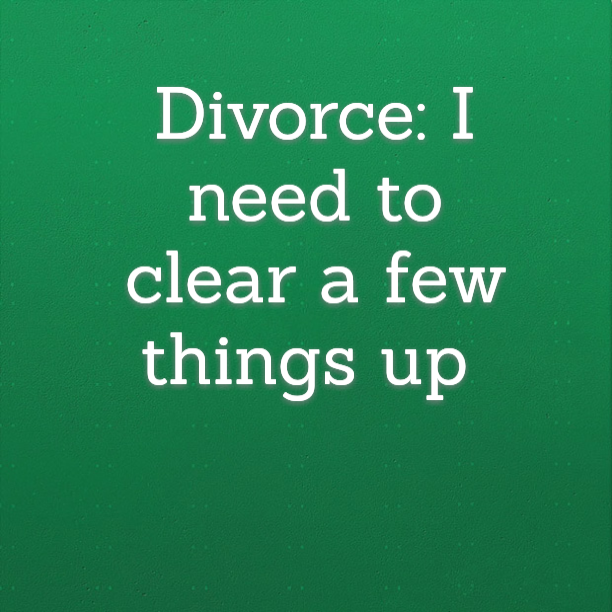 Divorce: I need to clear a few things up