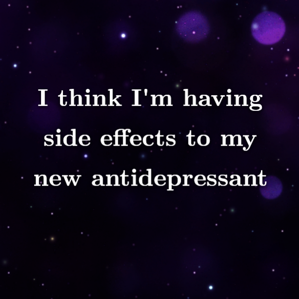 I think I'm having side effects to my new antidepressant