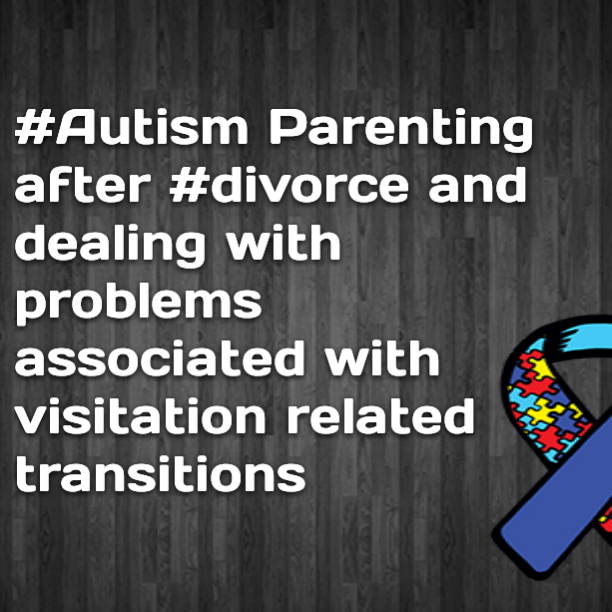 #Autism Parenting after #divorce and dealing with problems associated with visitation related transitions
