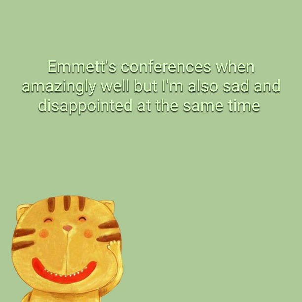 Emmett's conferences when amazingly well but I'm also sad and disappointed at the same time