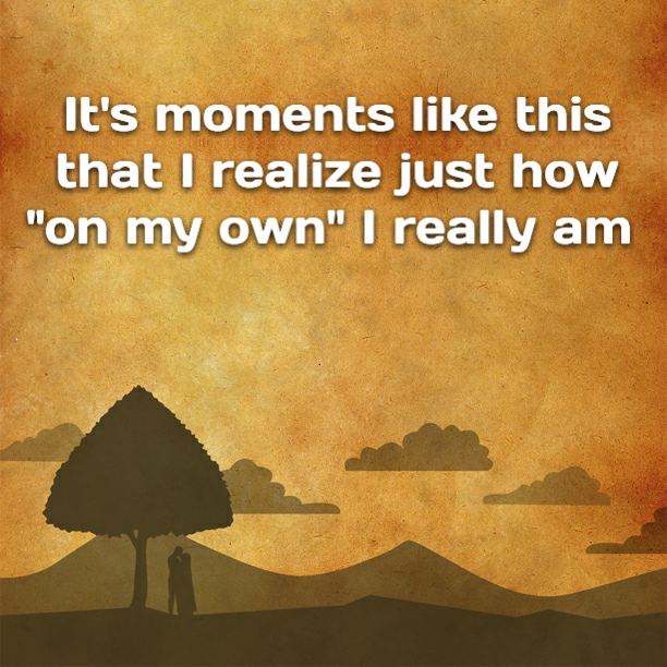 """It's moments like this that I realize just how """"on my own"""" I really am"""