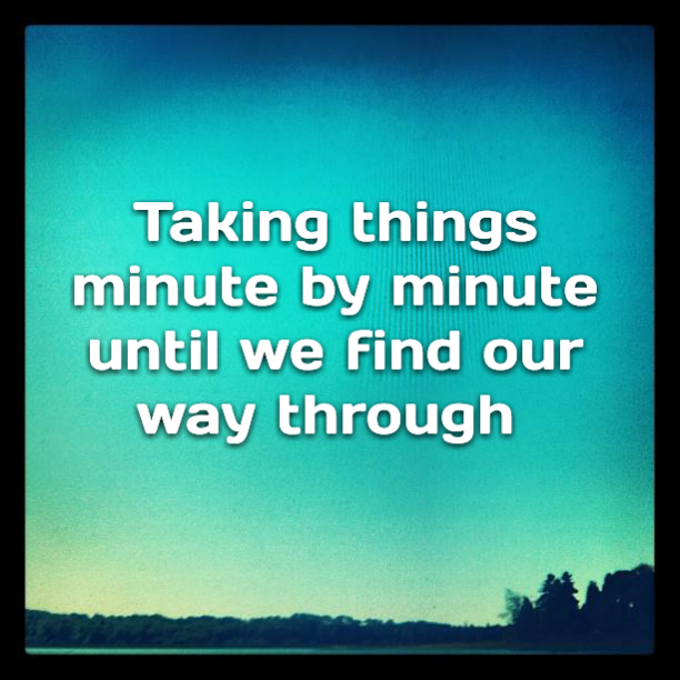 Taking things minute by minute until we find our way through