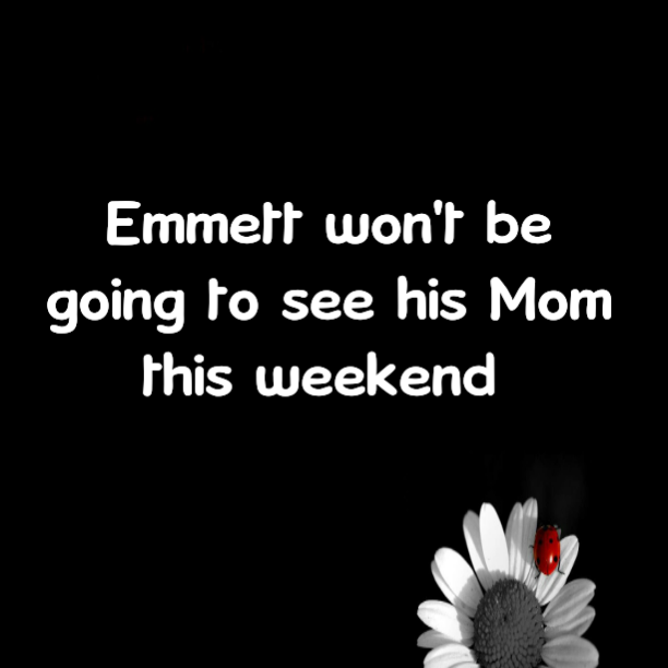Emmett won't be going to see his Mom this weekend