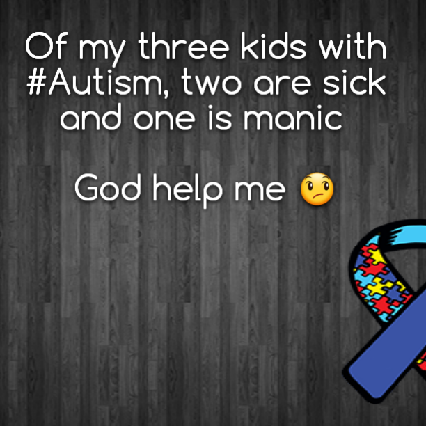 Of my three kids with #Autism, two are sick and one is manic