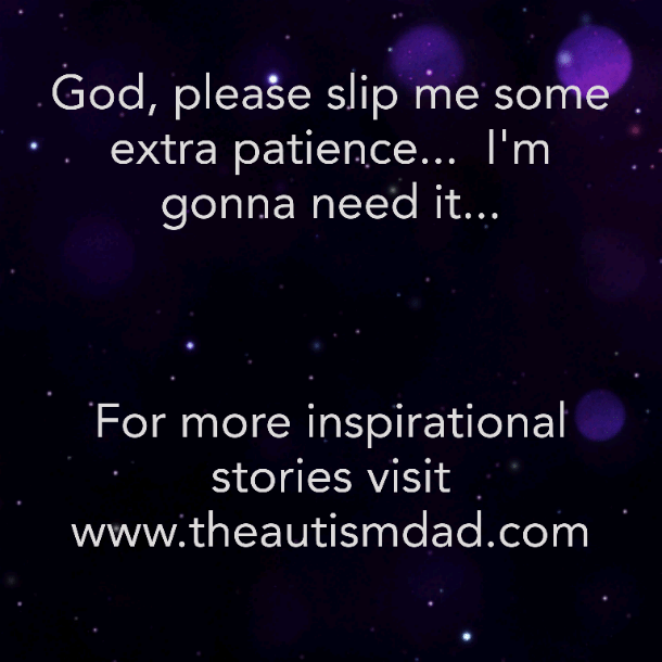 God, please slip me some extra patience…  I'm gonna need it.