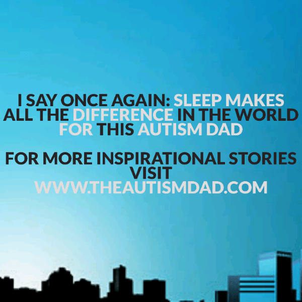 I say once again: Sleep makes all the difference in the world for this Autism Dad