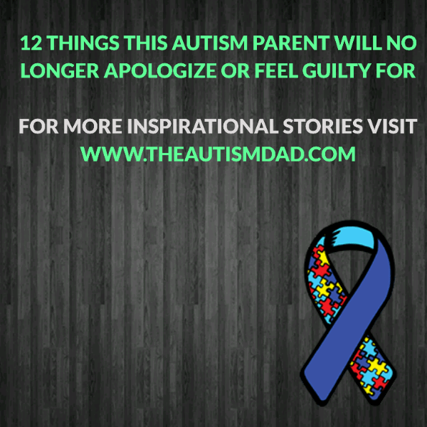 12 things this #Autism Parent will no longer apologize or feel guilty for