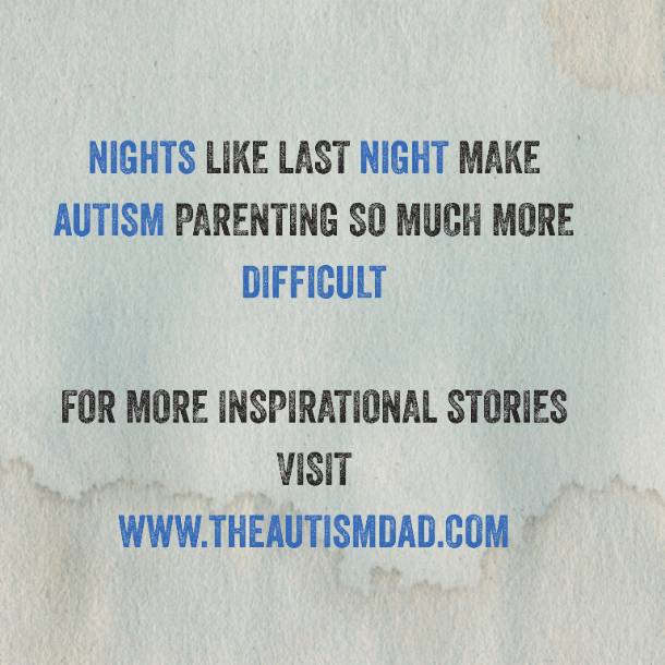 Nights like last night make Autism Parenting so much more difficult