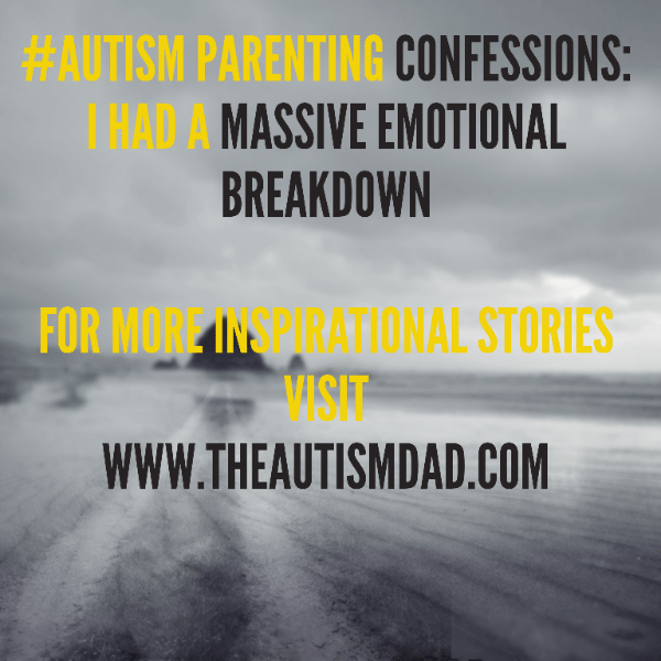 #Autism Parenting Confessions: I had a massive emotional breakdown
