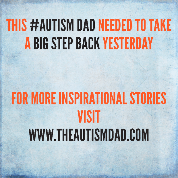 This #Autism Dad needed to take a big step back yesterday
