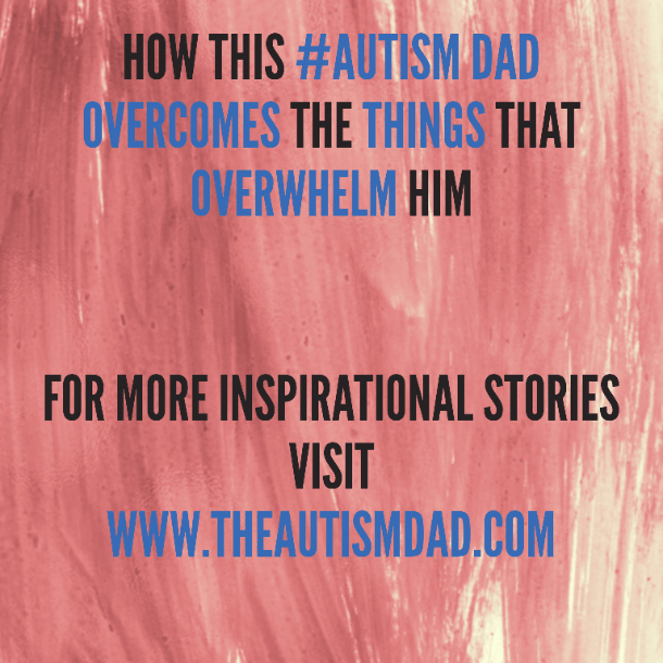 How this #Autism Dad overcomes the things that overwhelm him
