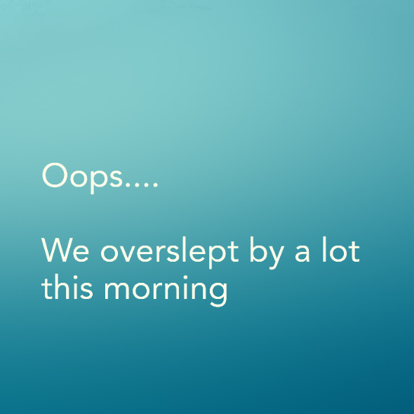 Oops…. We overslept by a lot this morning
