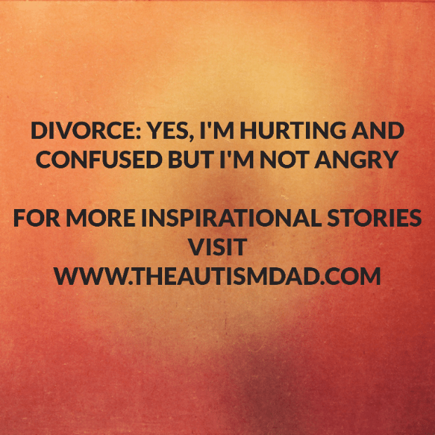 Divorce: Yes, I'm hurting and confused but I'm not angry
