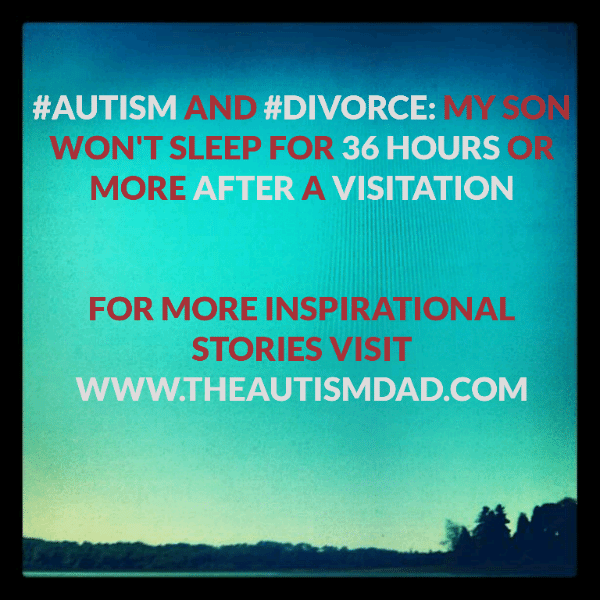 #Autism and #Divorce: My son won't sleep for 36 hours or more after a visitation