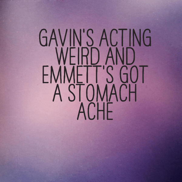 Gavin's acting weird and Emmett's got a stomach ache