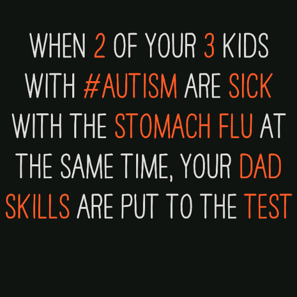 When 2 of your 3 kids with #Autism are sick with the stomach flu at the same time, your Dad skills are put to the test