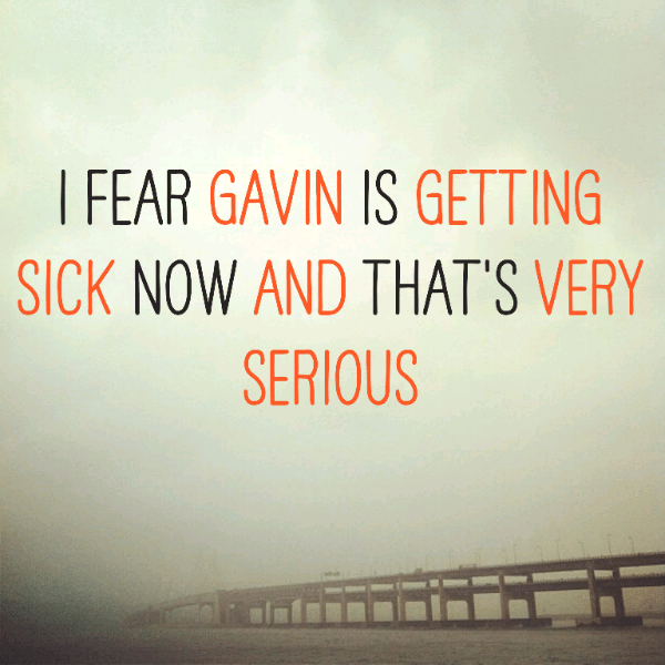 I fear Gavin is getting sick now and that's very serious