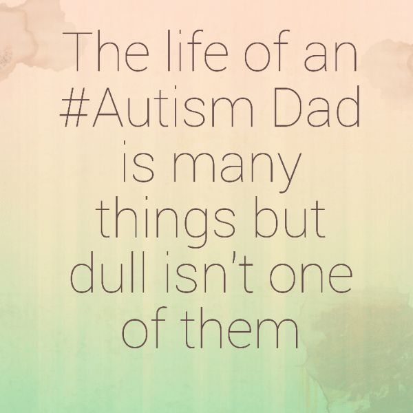 The life of an #Autism Dad is many things but dull isn't one of them
