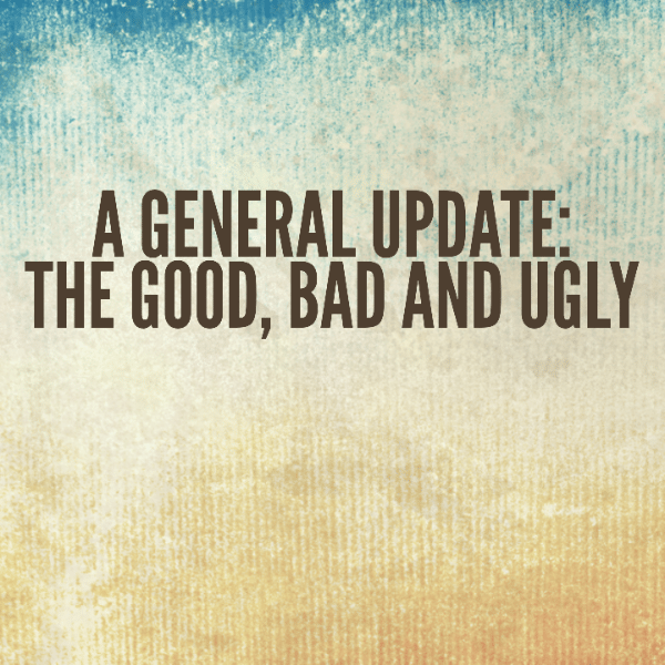 A General Update: The Good, Bad and Ugly