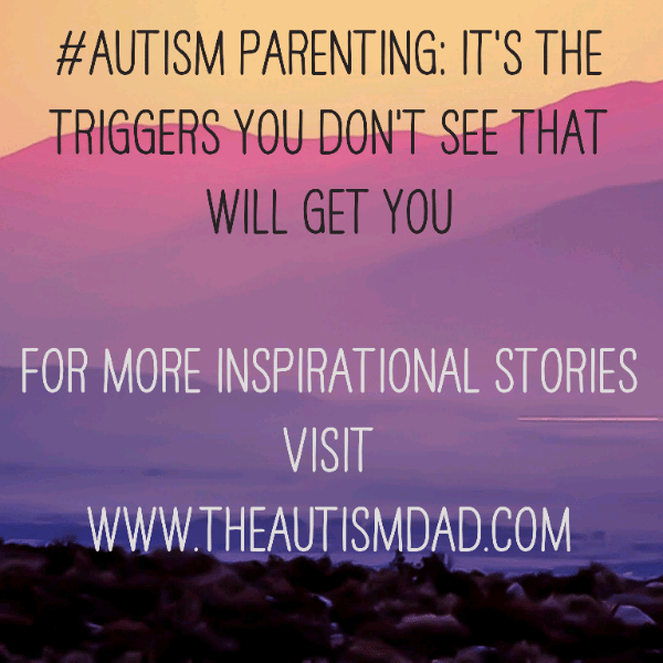 #Autism Parenting: It's the triggers you don't see that will get you