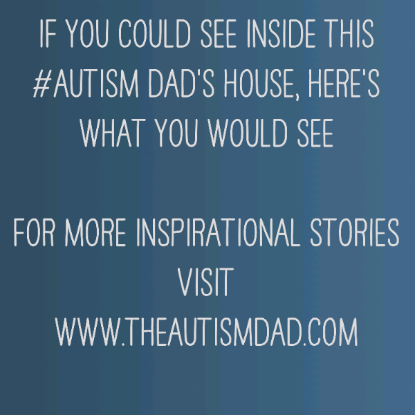 If you could see inside this #Autism Dad's house, here's what you would see
