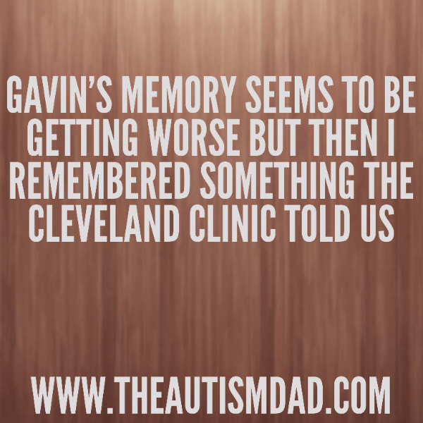 Gavin's memory seems to be getting worse but then I remembered something the Cleveland Clinic told us