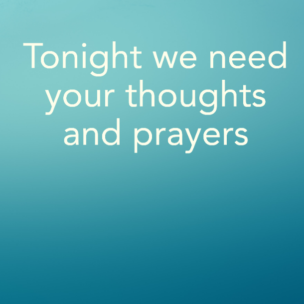 Tonight we need your thoughts and prayers