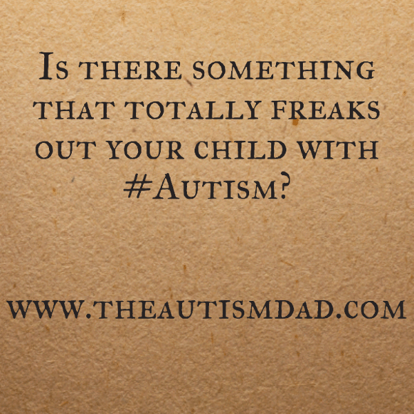 Is there something that totally freaks out your child with #Autism?