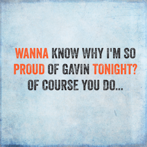 Today's Victory: Wanna know why I'm so proud of Gavin tonight? Of course you do…