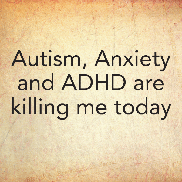 Autism, Anxiety and ADHD are killing me today