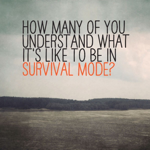 How many of you understand what it's like to be in survival mode?