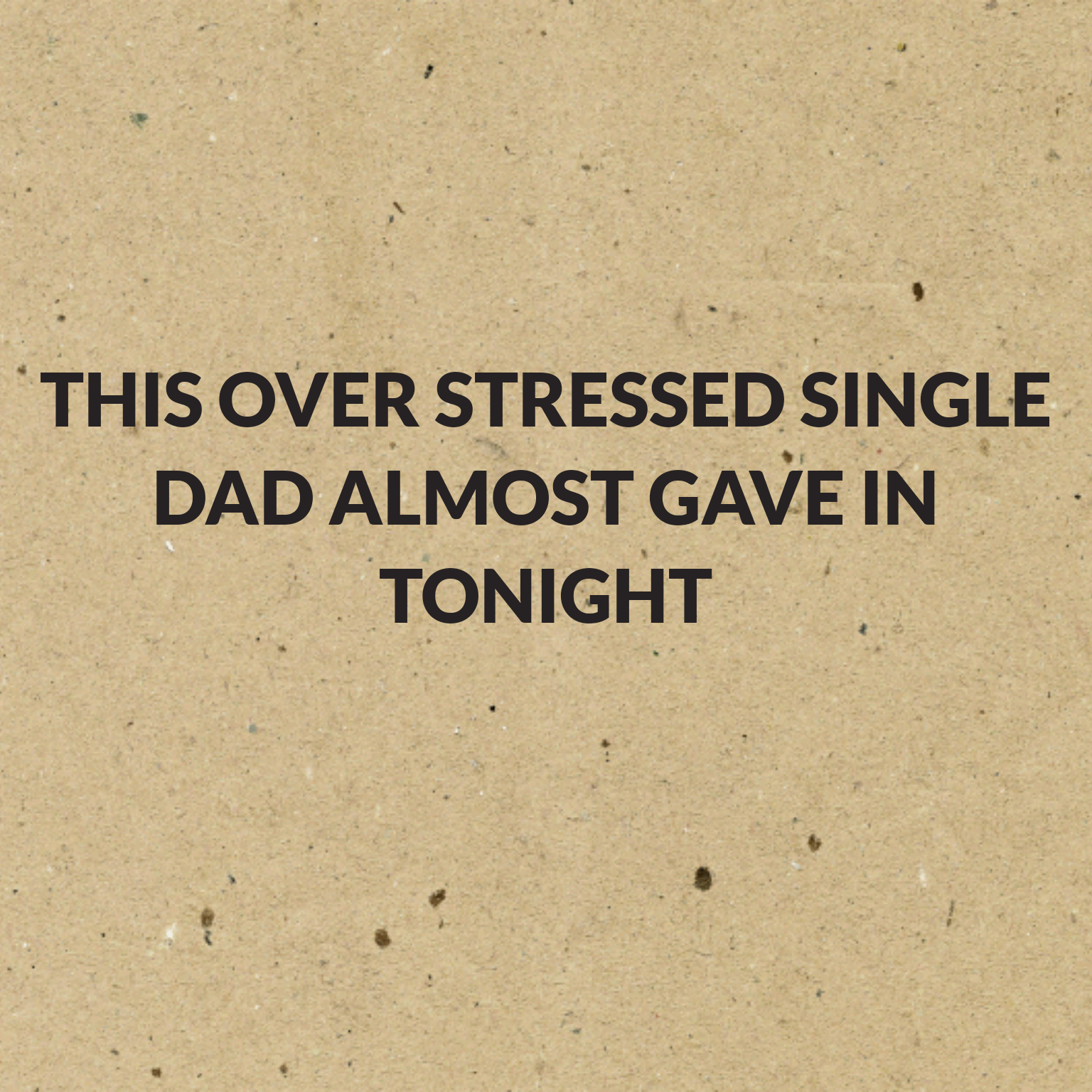This over stressed single Dad almost gave in tonight