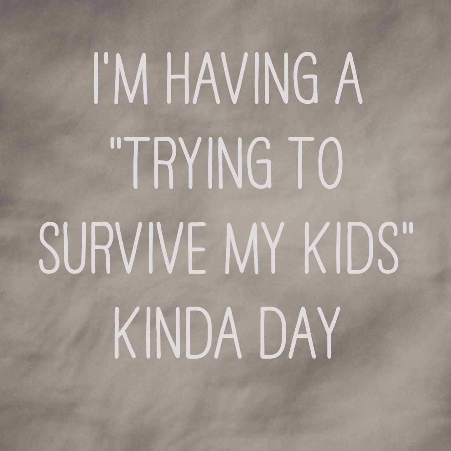 "I'm having a ""trying to survive my kids"" kinda day"