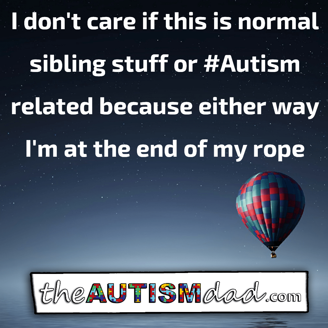 I don't care if this is normal sibling stuff or #Autism related because either way I'm at the end of my rope