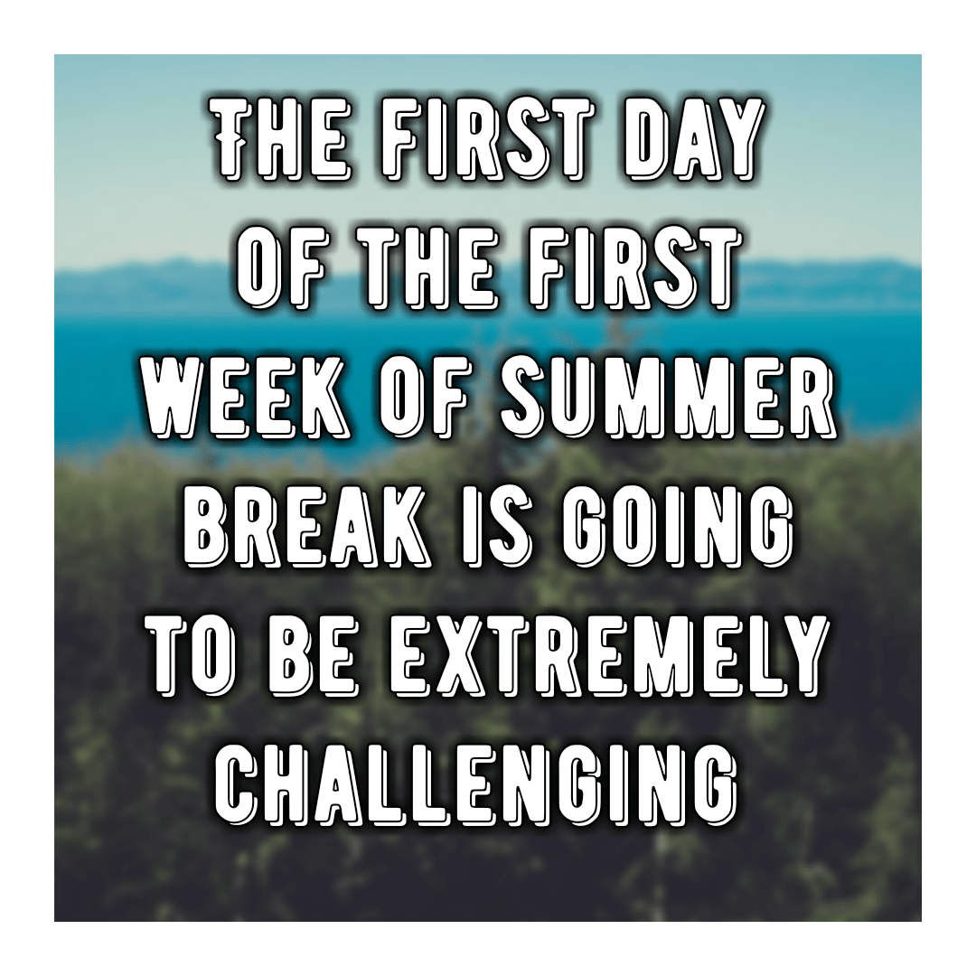 The first day of the first week of summer break is going to be extremely challenging