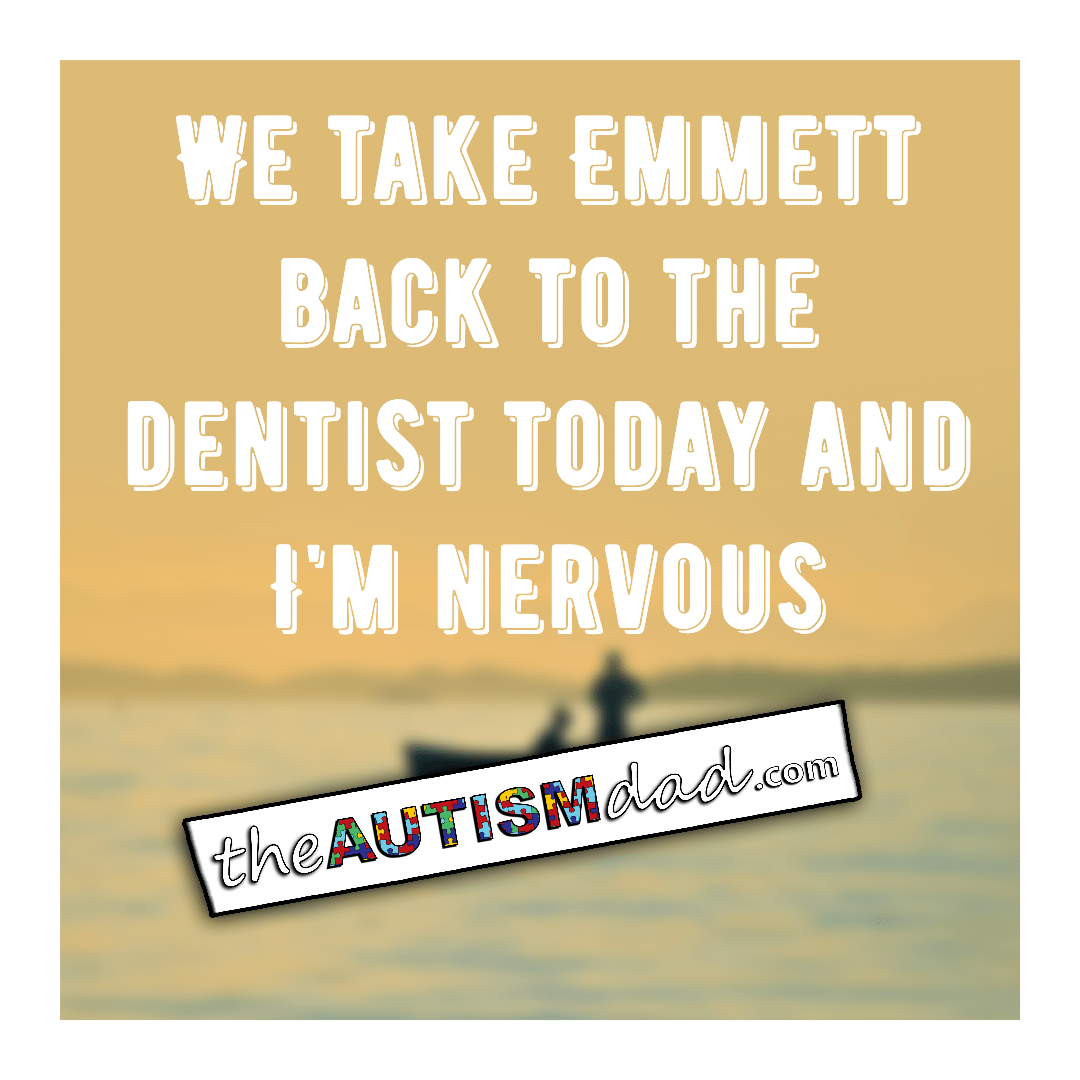 We take Emmett back to the dentist today and I'm nervous