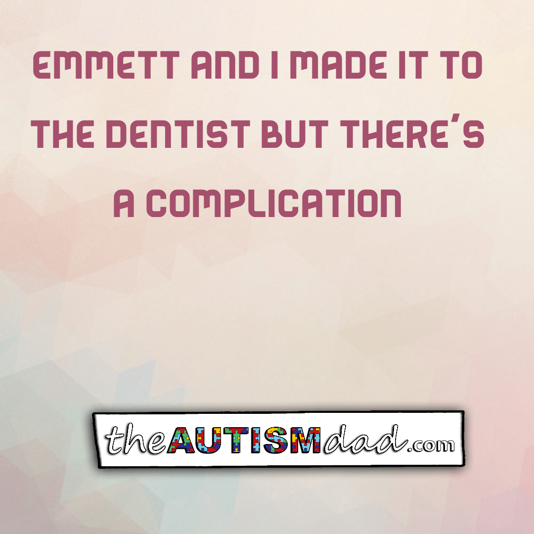 Emmett and I made it to the dentist but there's a complication