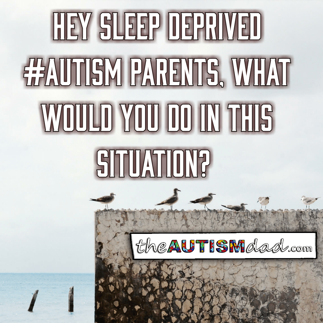Hey sleep deprived #Autism Parents, what would you do in this situation?
