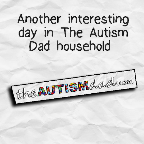 Another interesting day in The Autism Dad household