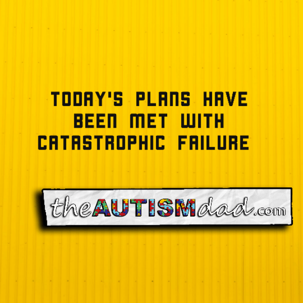 Today's plans have been met with catastrophic failure