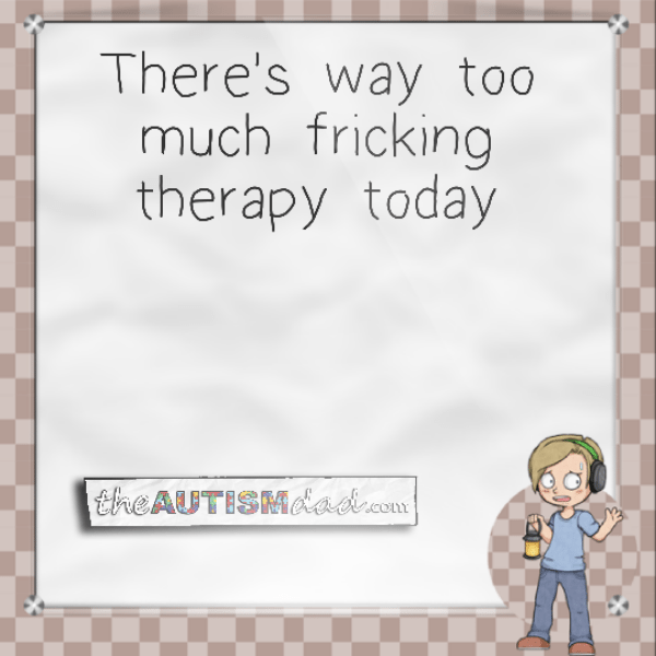 There's way too much fricking therapy today
