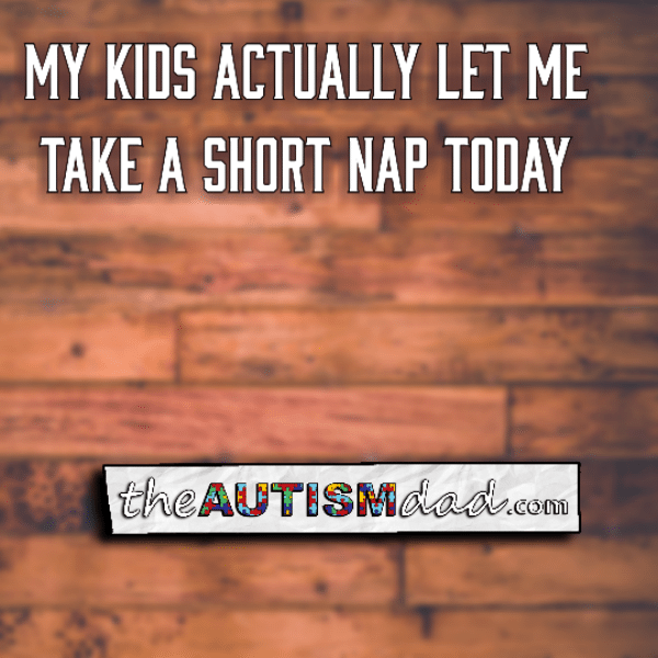 My kids actually let me take a short nap today
