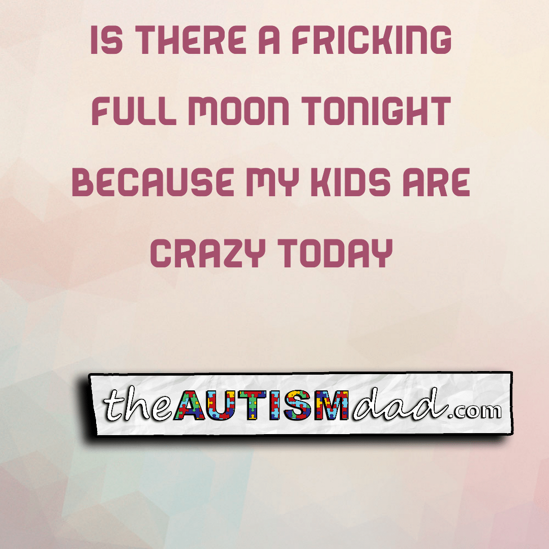 Is there a fricking full moon tonight because my kids are crazy today