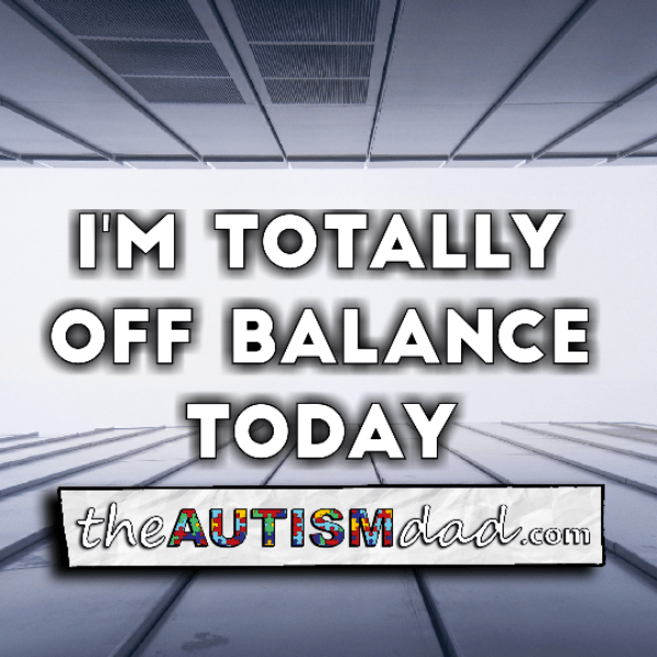 I'm totally off balance today
