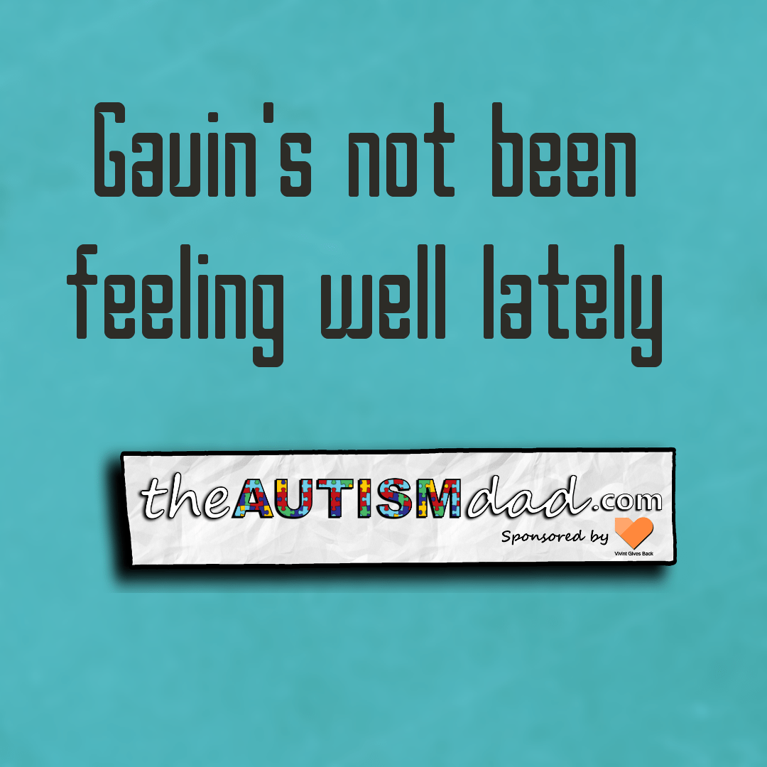 Gavin's not been feeling well lately
