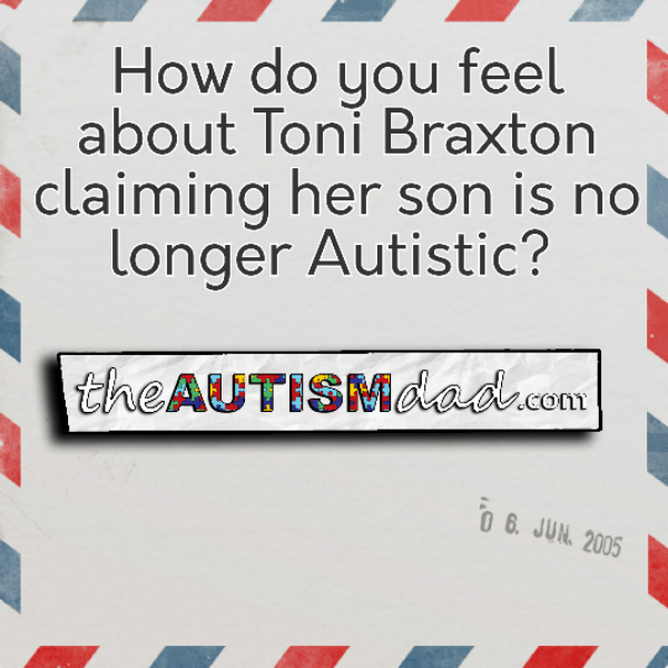 How do you feel about Toni Braxton claiming her son is no longer Autistic?