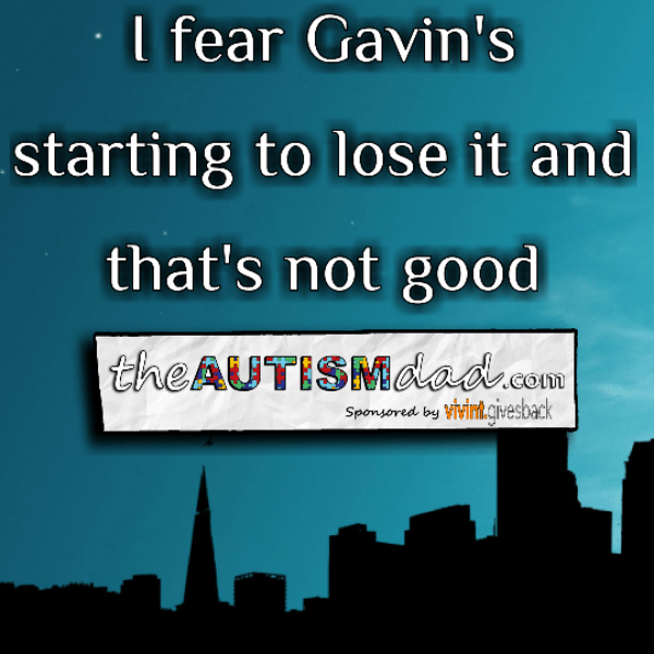 I fear Gavin's starting to lose it and that's not good